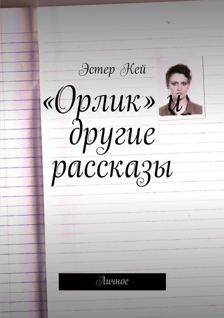 Эстер Кей «Орлик» и другие рассказы. Личное свет в конце тоннеля