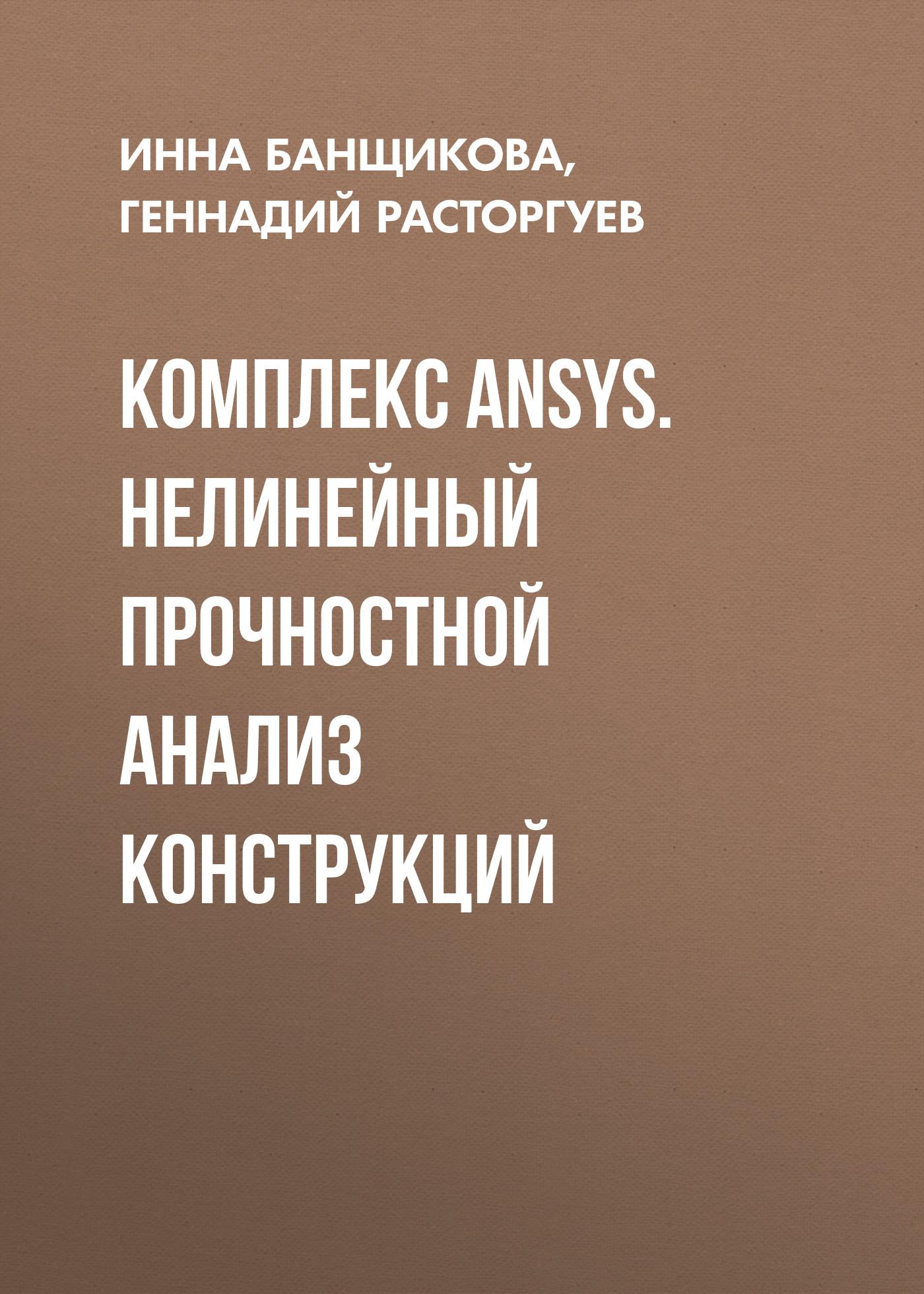 Геннадий Расторгуев Комплекс ANSYS. Нелинейный прочностной анализ конструкций