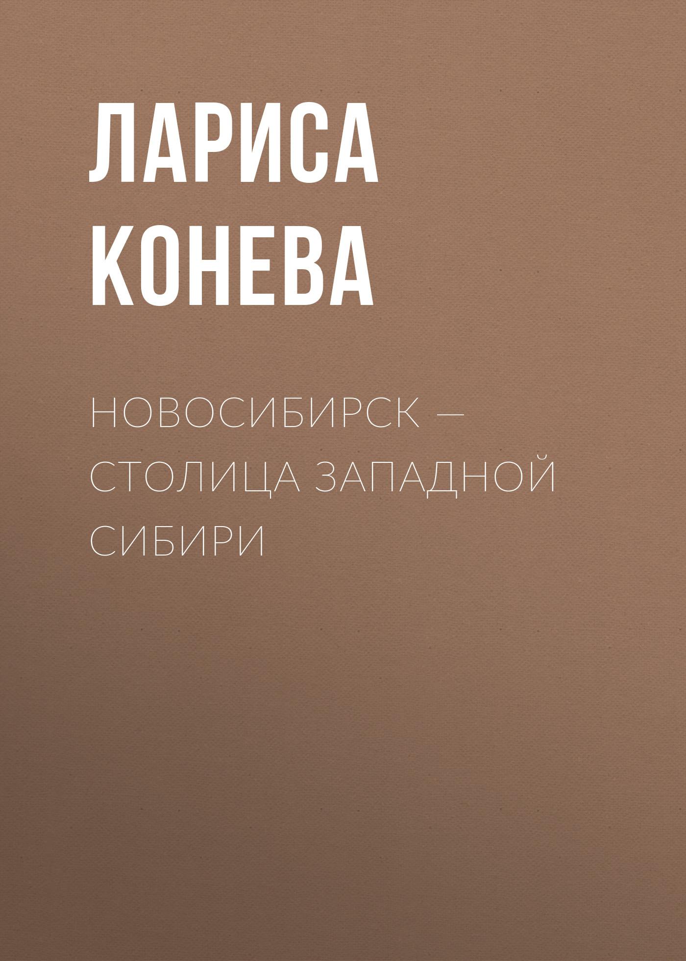 Лариса Конева Новосибирск — столица Западной Сибири