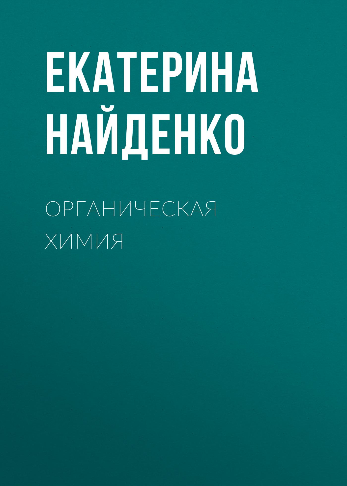 Екатерина Найденко Органическая химия кушнарев а органическая химия