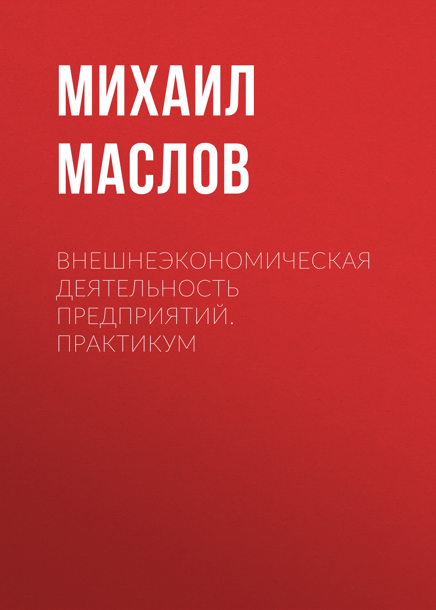 Михаил Маслов Внешнеэкономическая деятельность предприятий. Практикум