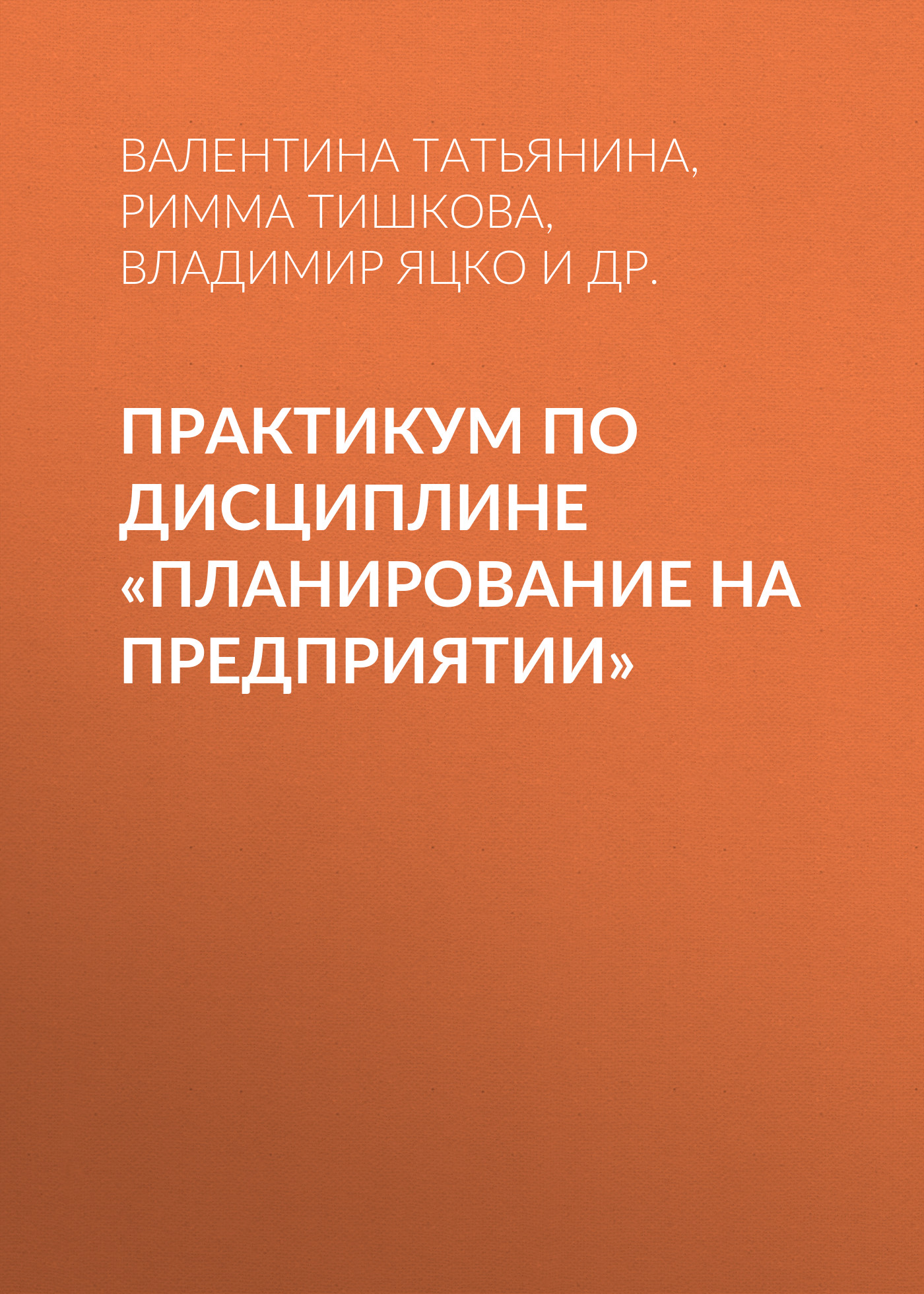 Римма Тишкова Практикум по дисциплине «Планирование на предприятии» с лихтерман планирование на горном предприятии