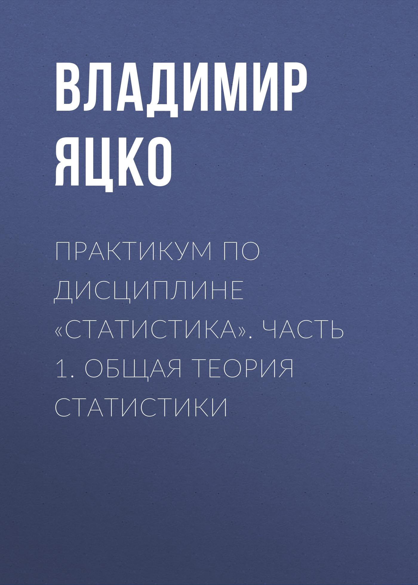 Владимир Яцко Практикум по дисциплине «Статистика». Часть 1. Общая теория статистики