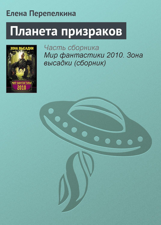 Елена Перепелкина Планета призраков алексей дороничев стеклянная планета фантастический рассказ