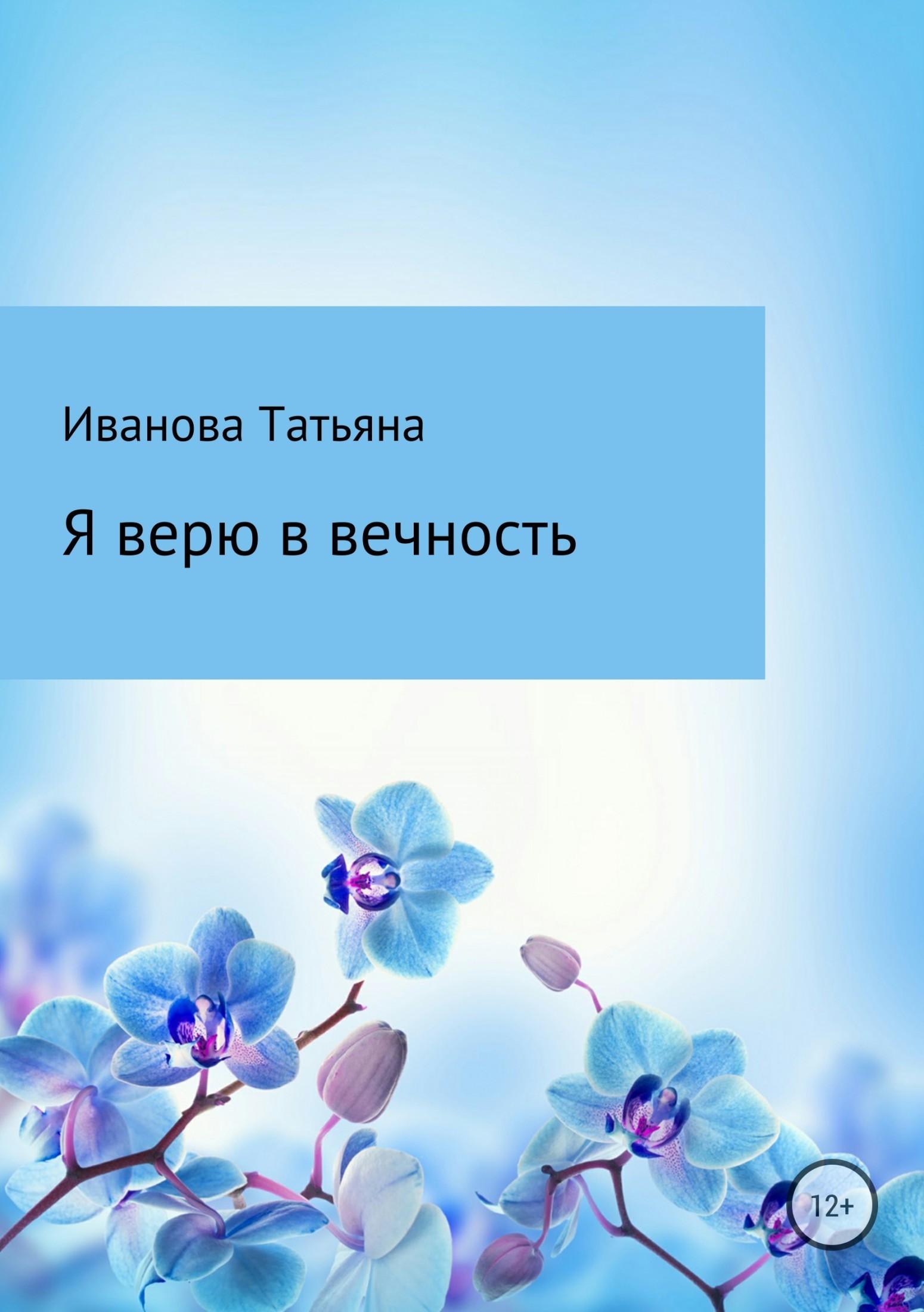 Татьяна Ивановна Иванова Я верю в вечность татьяна иванова детцель о жизни и судьбе храм чувств