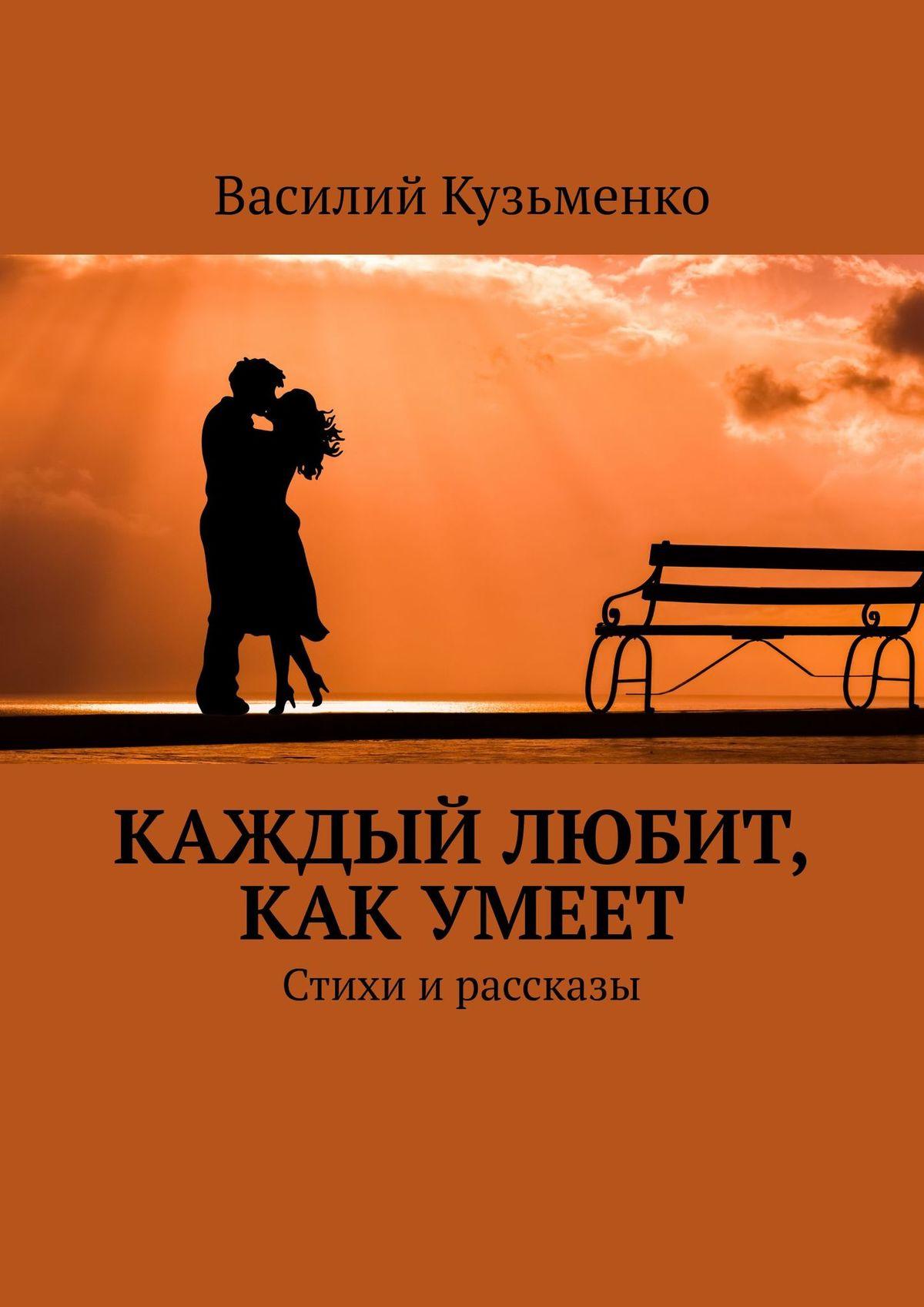 Василий Андреевич Кузьменко Каждый любит, какумеет
