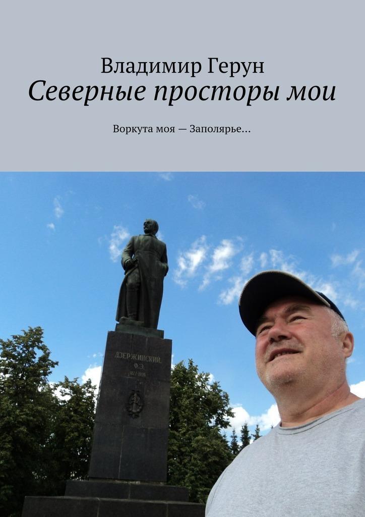 Владимир Герун Северные просторы мои. Воркута моя– Заполярье…
