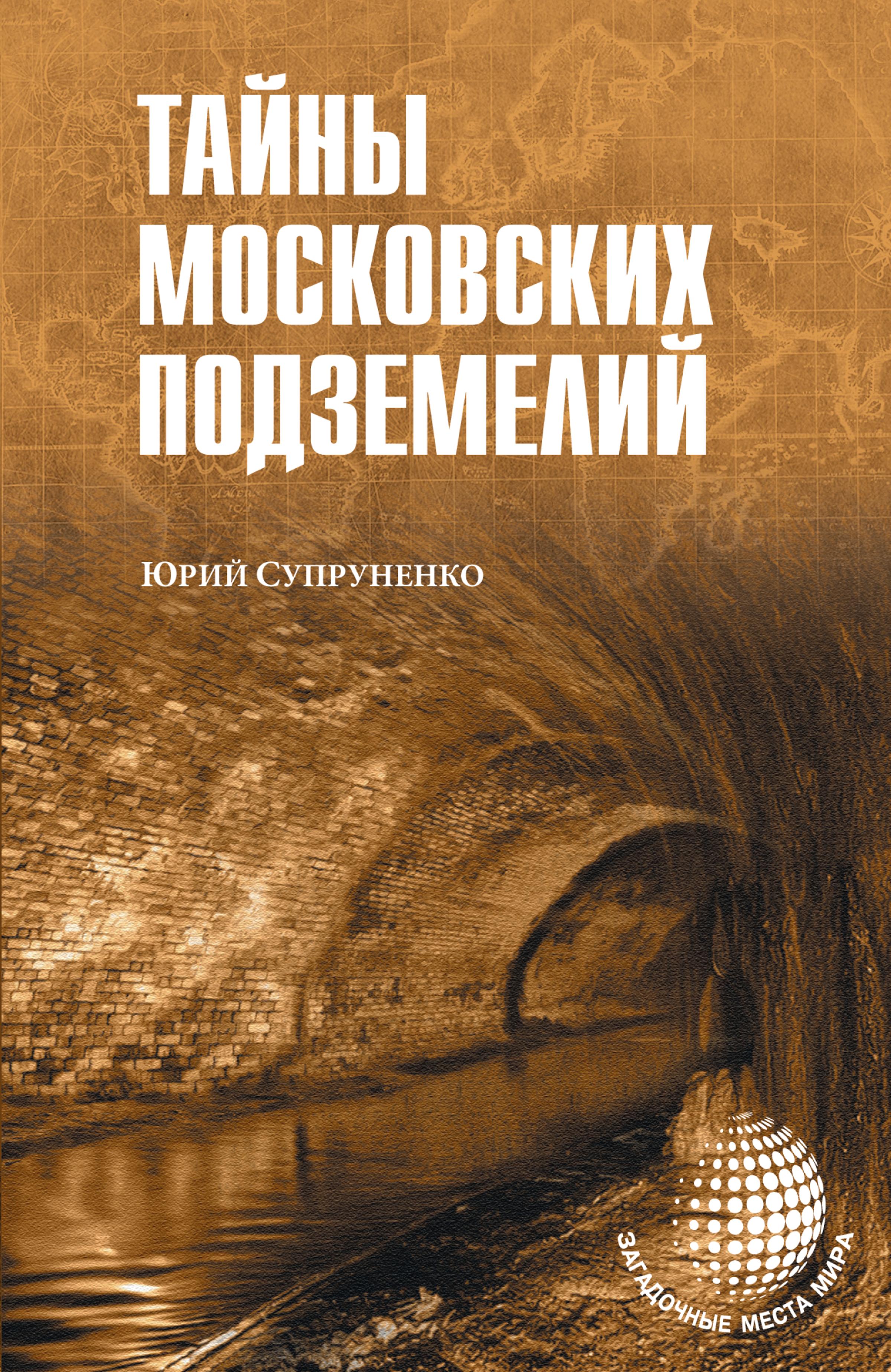 Юрий Супруненко Тайны московских подземелий супруненко ю тайны волжского булгара