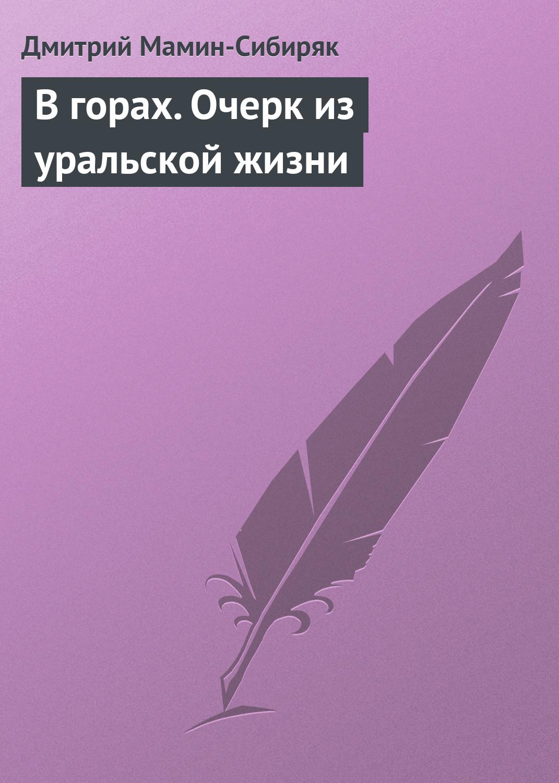 Дмитрий Мамин-Сибиряк В горах. Очерк из уральской жизни дмитрий мамин сибиряк черты из жизни пепко
