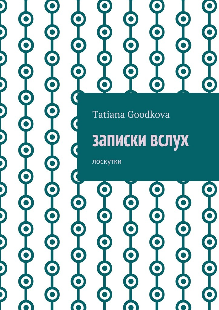 Tatiana Goodkova Записки вслух. Лоскутки