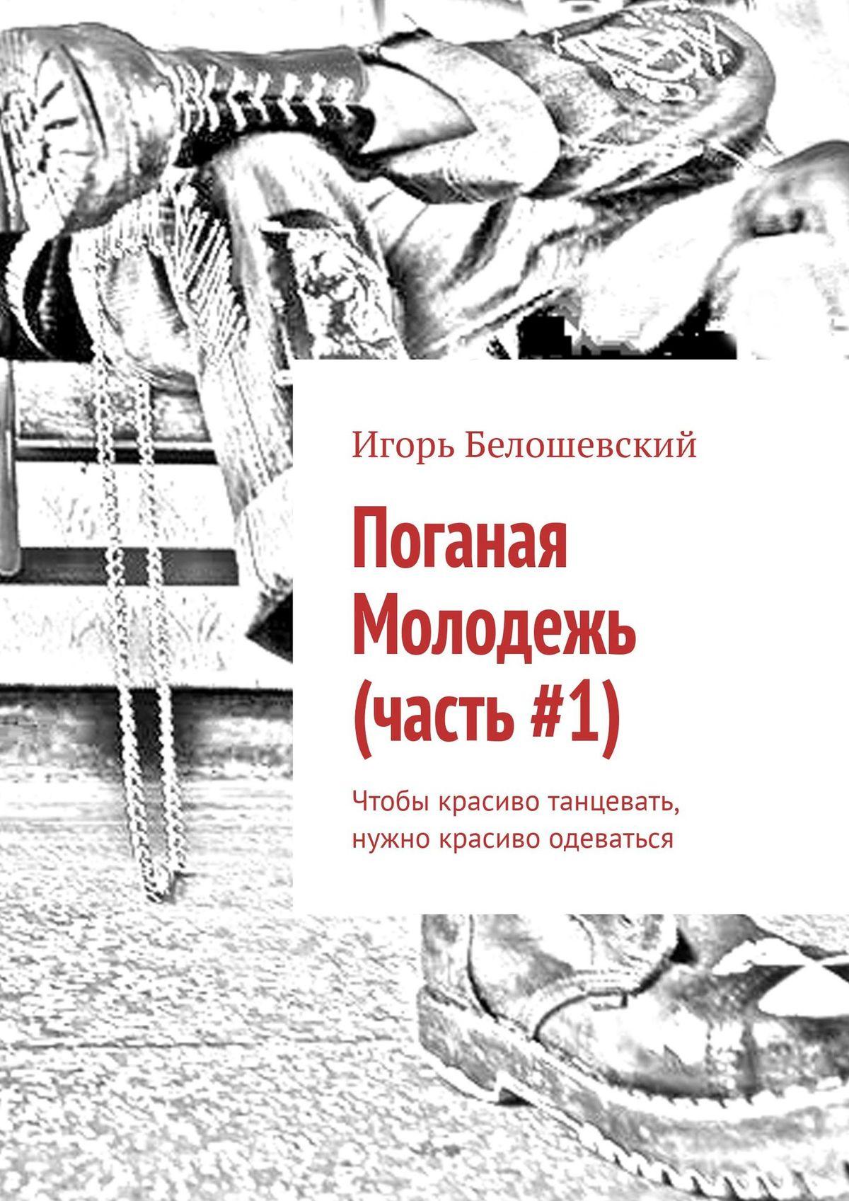 Игорь Белошевский Поганая Молодежь (часть#1). Чтобы красиво танцевать, нужно одеваться