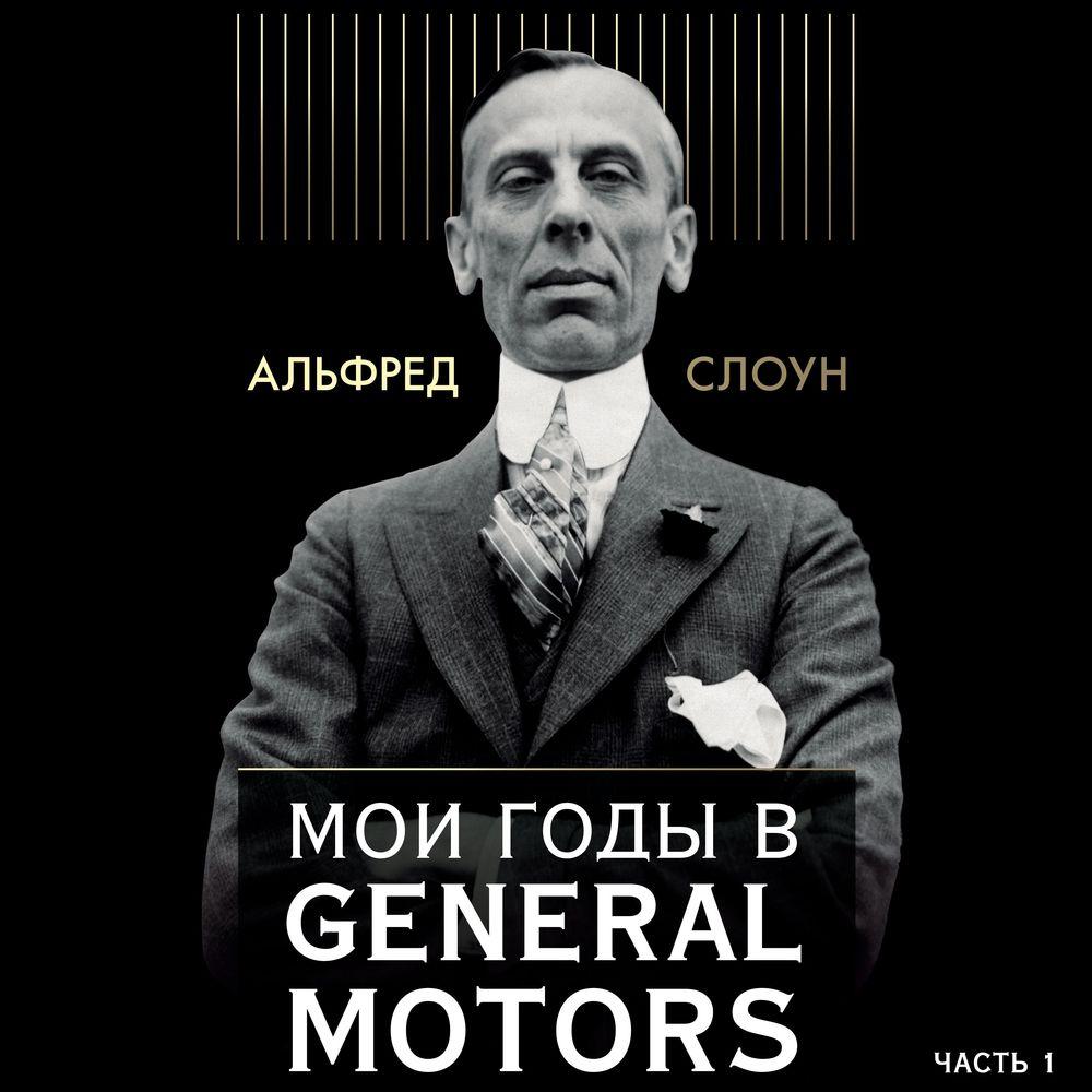 Альфред Слоун Мои годы в General Motors. Часть 1 мои годы в general motors