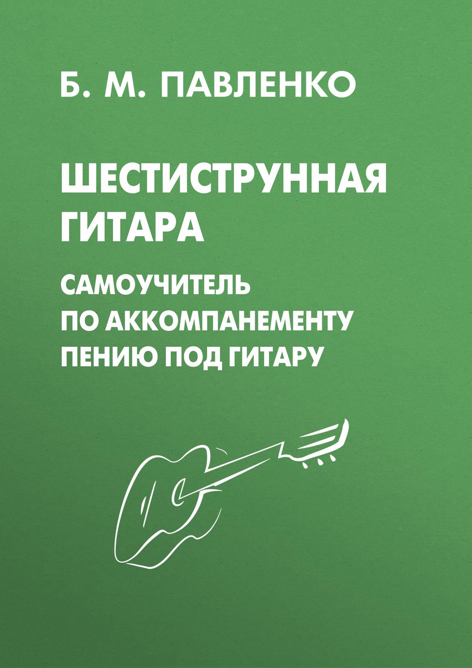 Б. М. Павленко Шестиструнная гитара. Самоучитель по аккомпанементу пению под гитару цена 2017