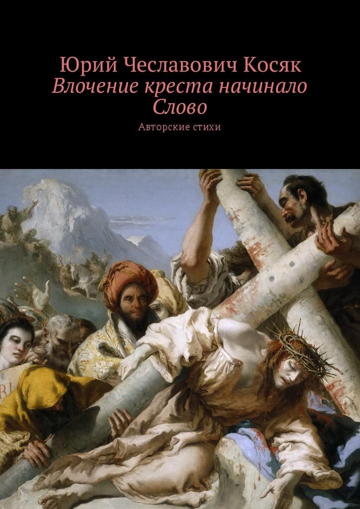 Влочение креста начинало Слово. Авторские стихи_Юрий Чеславович Косяк