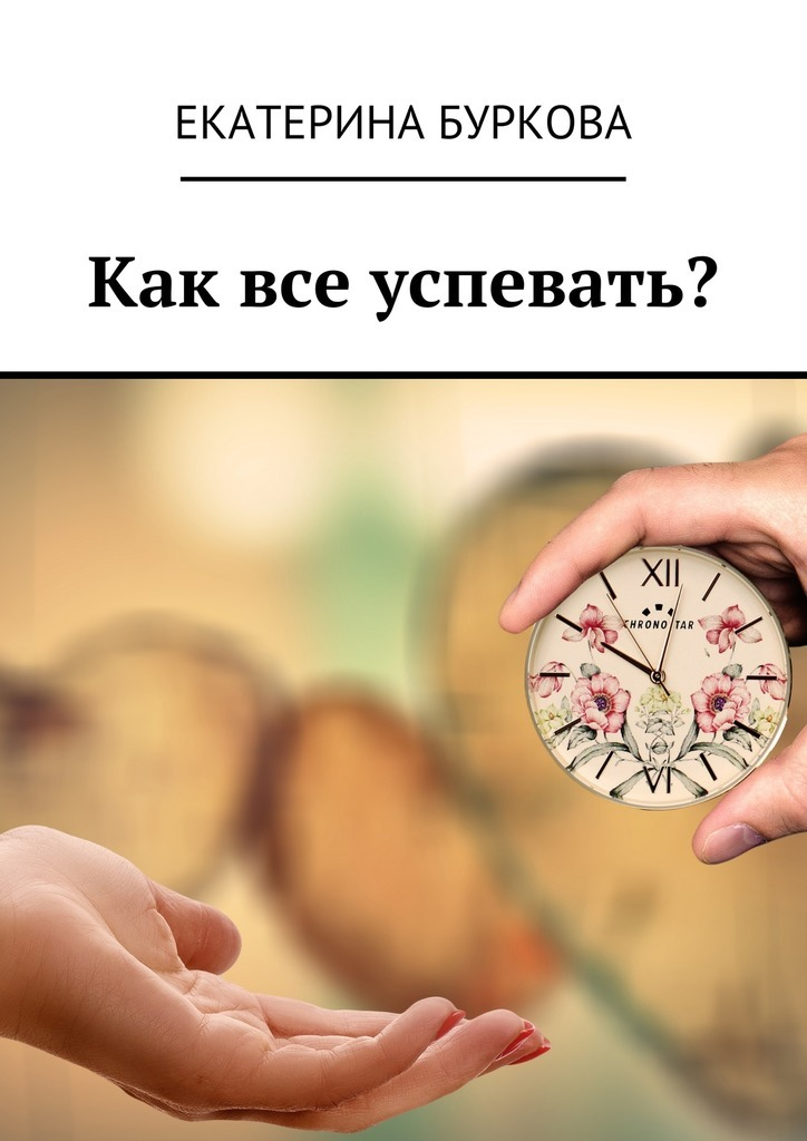Екатерина Буркова Как все успевать? екатерина буркова прощай целлюлит isbn 9785449089380