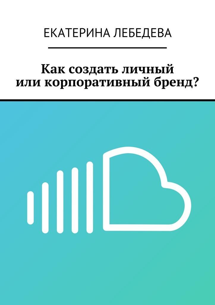 Екатерина Лебедева Как создать личный иликорпоративный бренд? екатерина лебедева способы заработка всети