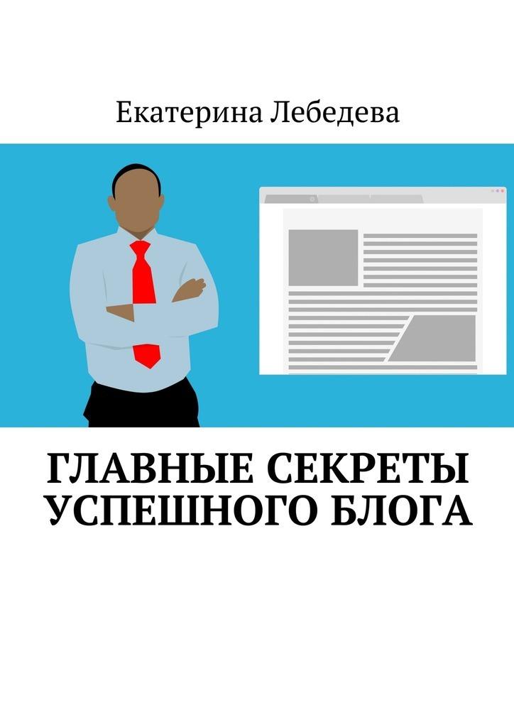 Екатерина Лебедева Главные секреты успешного блога екатерина лебедева что делать когдавдохновение отвернулось