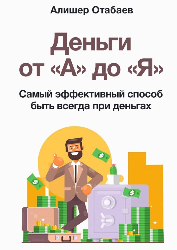 Деньги от «А» до «Я». Самый эффективный способ быть всегда при деньгах_Алишер Камолович Отабаев