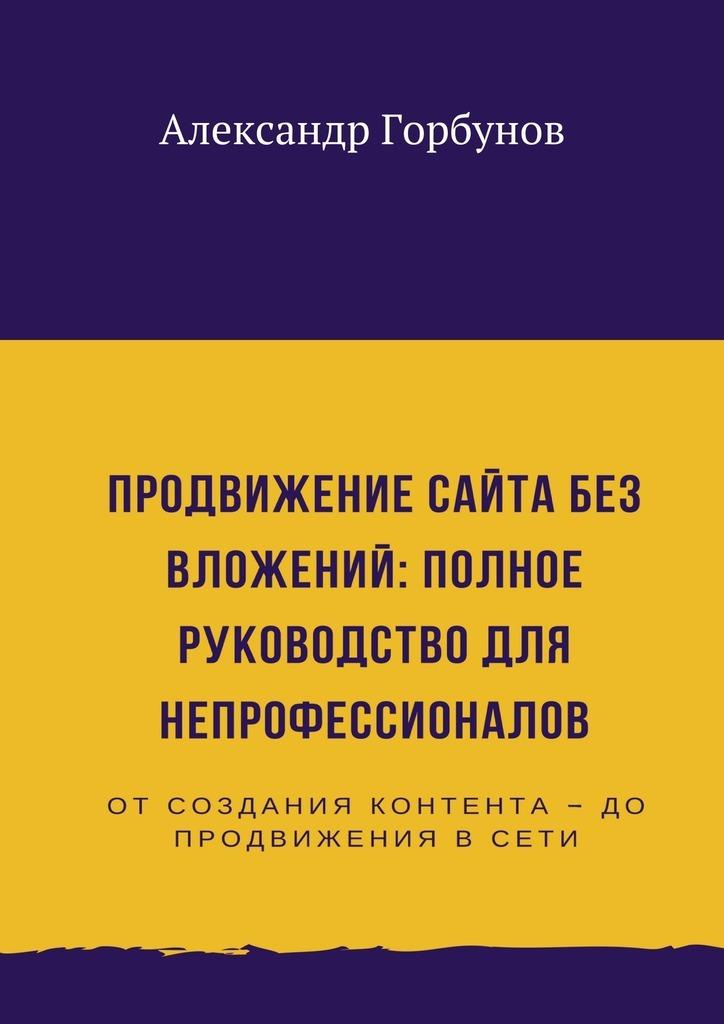 Александр Горбунов Продвижение сайта без вложений: полное руководство для непрофессионалов теана сайт косметики