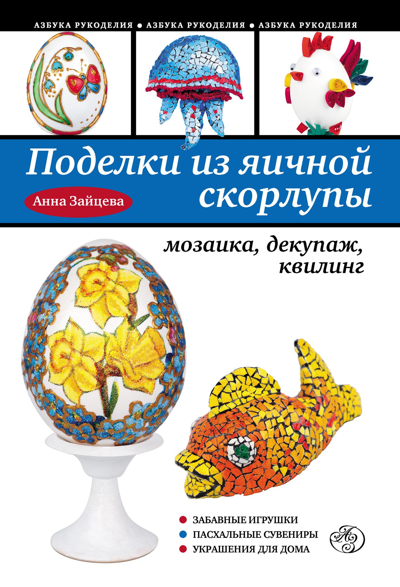 Анна Зайцева Поделки из яичной скорлупы: мозаика, декупаж, квилинг