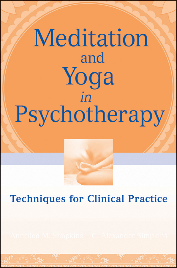 Simpkins C. Alexander Meditation and Yoga in Psychotherapy. Techniques for Clinical Practice nancy liebler ph d healing depression the mind body way creating happiness with meditation yoga and ayurveda