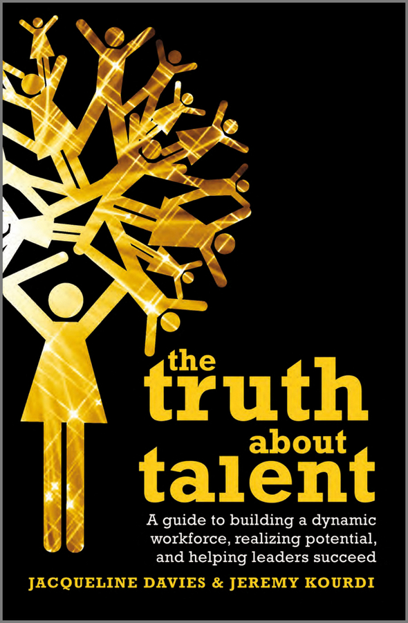 Davies Jacqueline The Truth about Talent. A guide to building a dynamic workforce, realizing potential and helping leaders succeed the truth about you