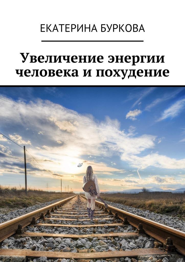 Екатерина Буркова Увеличение энергии человека ипохудение екатерина буркова прощай целлюлит isbn 9785449089380