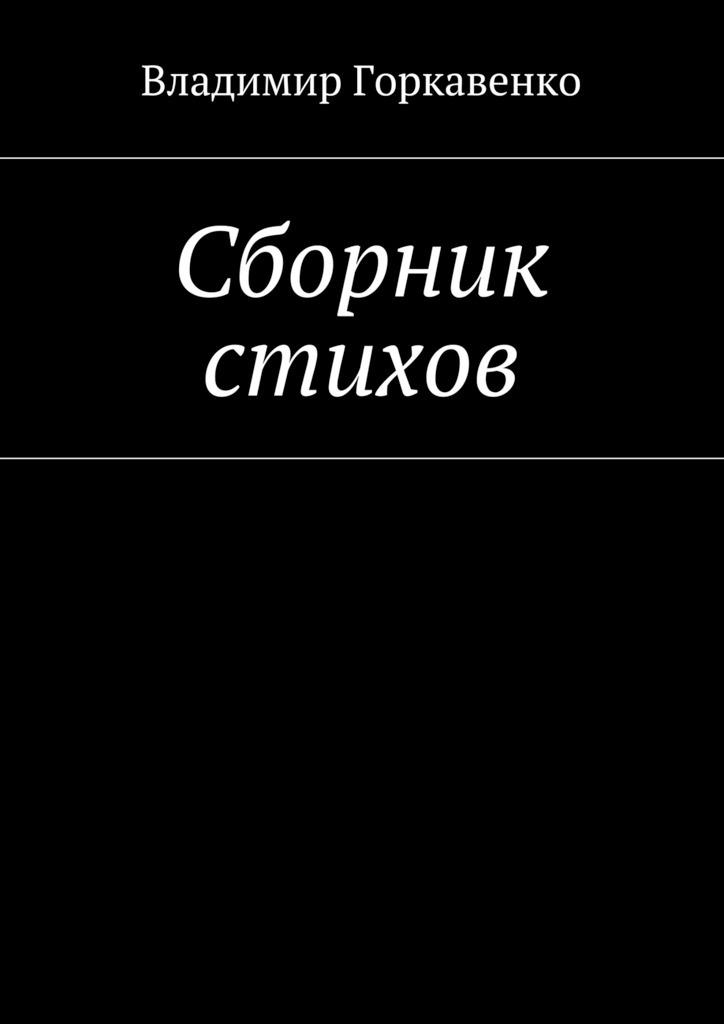 Владимир Горкавенко Сборник стихов владимир владимирович антипов мы с тобой одиночеством связаны сборник стихов