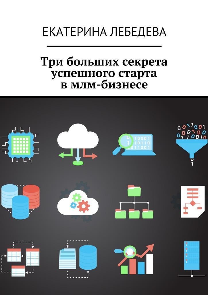 Екатерина Лебедева Три больших секрета успешного старта вмлм-бизнесе алексей номейн методы создания клиентской базы в млм бизнесе