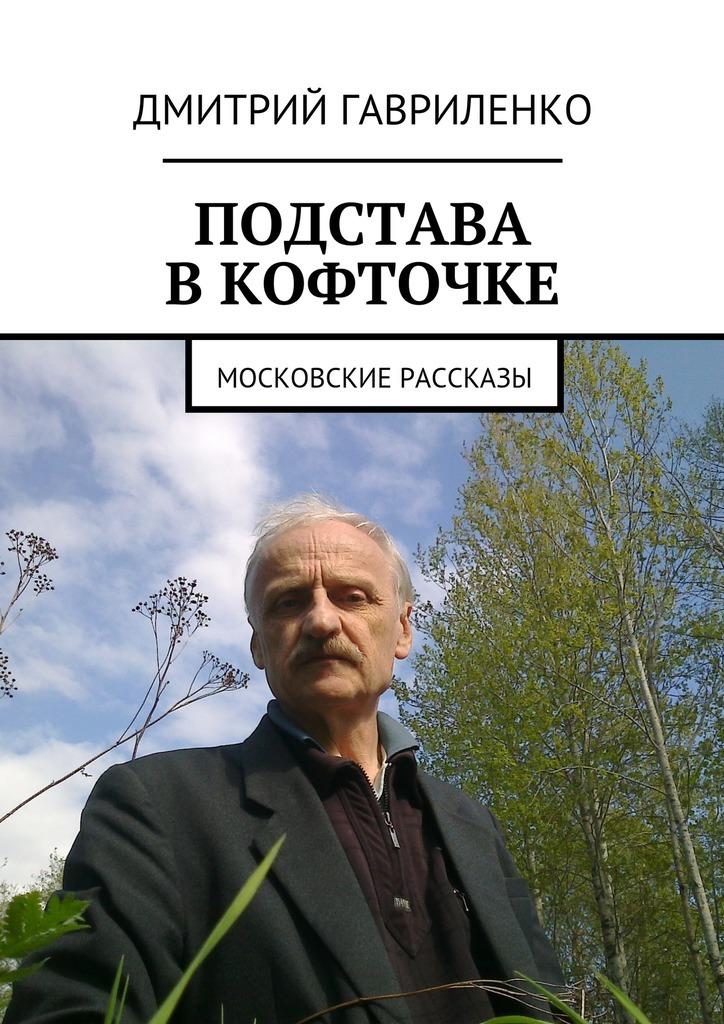 Дмитрий Гавриленко Подстава вкофточке. Московские рассказы