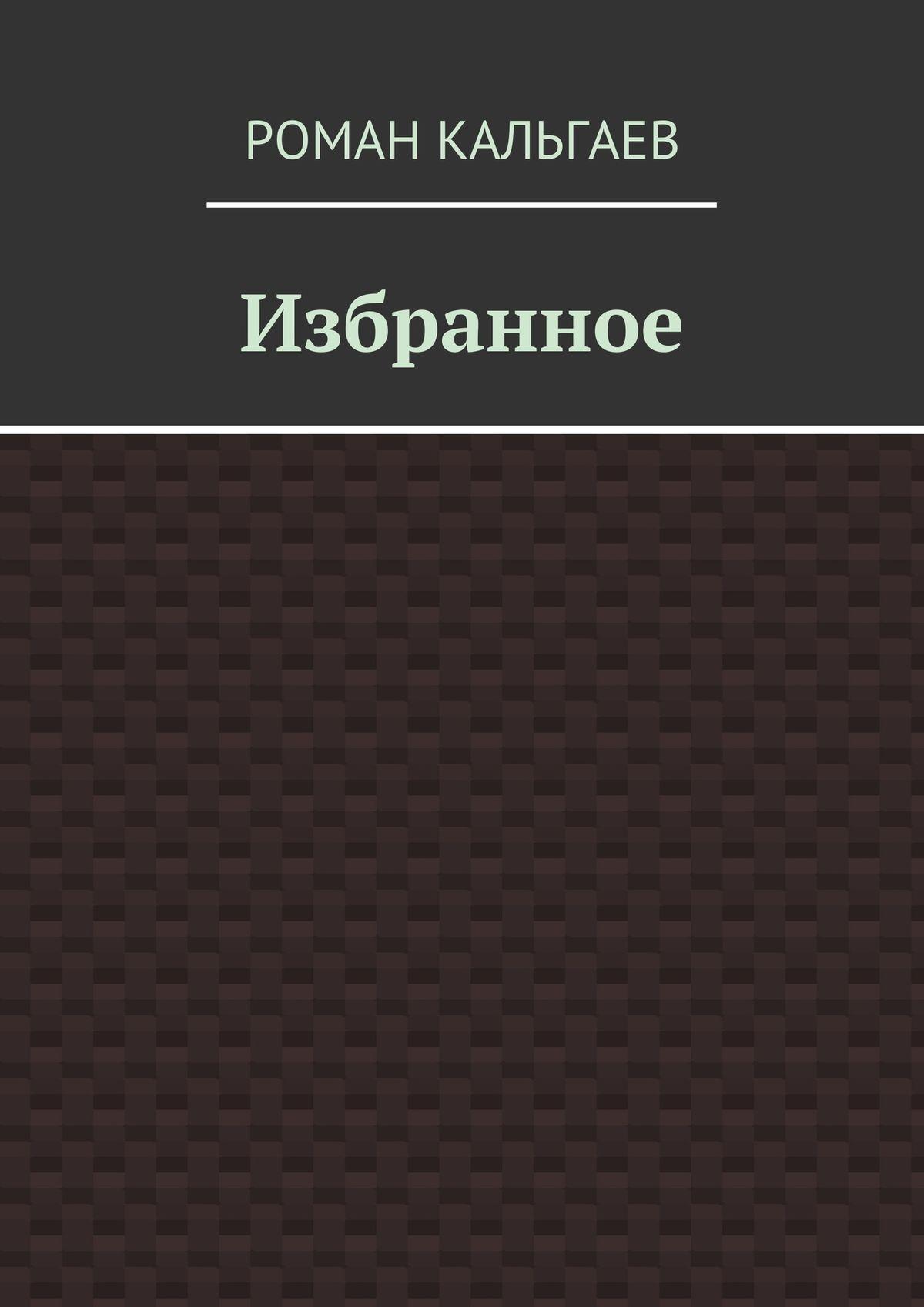Роман Кальгаев Избранное рачева елена артемьева анна 58 я неизъятое дополненное расширенное издание