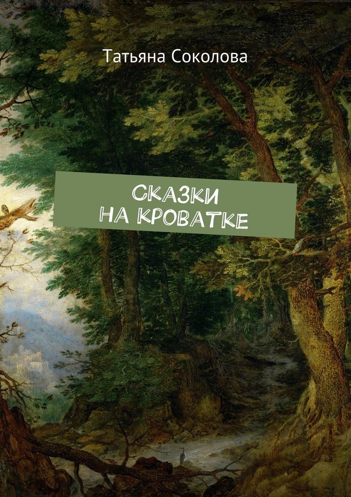 Татьяна Соколова Сказки на кроватке