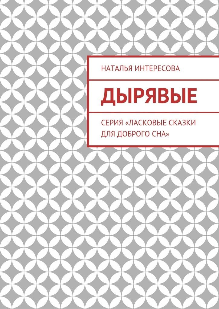 Наталья Интересова Дырявые. Серия «Ласковые сказки длядоброгосна»