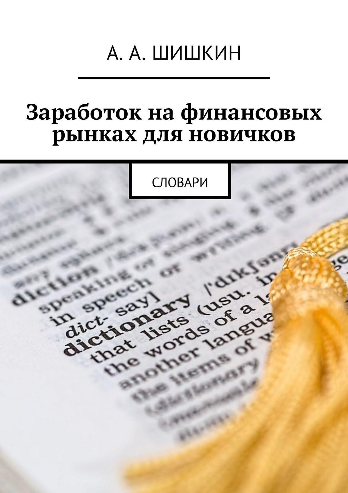 Артём Андреевич Шишкин Заработок на финансовых рынках для новичков. Словари словари и переводчики