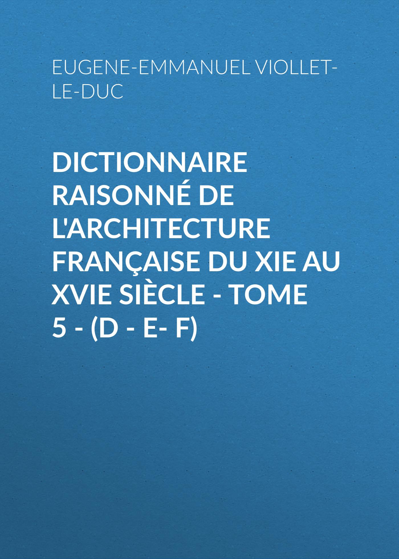 Eugene-Emmanuel Viollet-le-Duc Dictionnaire raisonné de l'architecture française du XIe au XVIe siècle - Tome 5 - (D - E- F) e lechartier le livre d or des assurances tome 3
