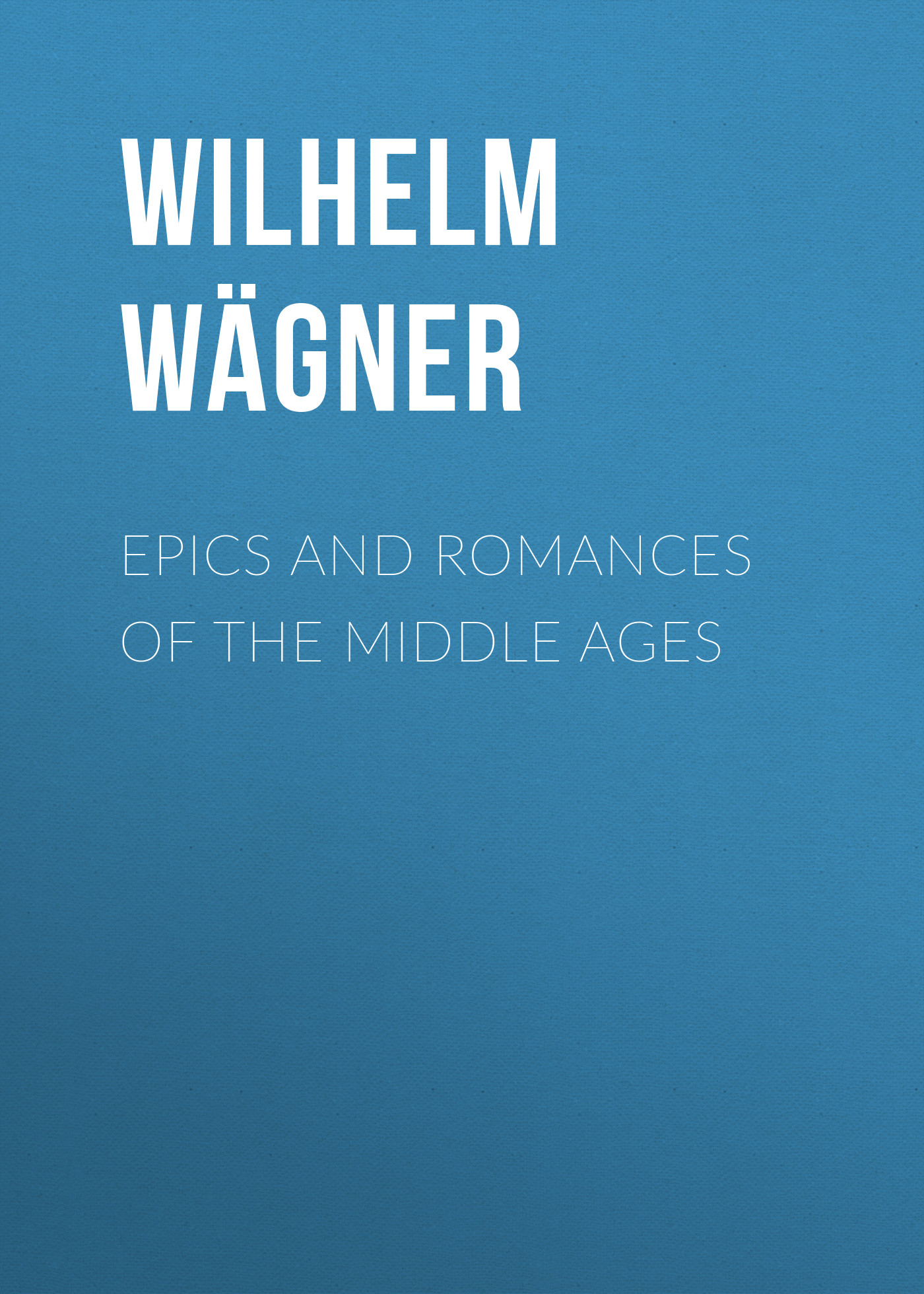 Wilhelm Wägner Epics and Romances of the Middle Ages wilhelm wägner epics and romances of the middle ages