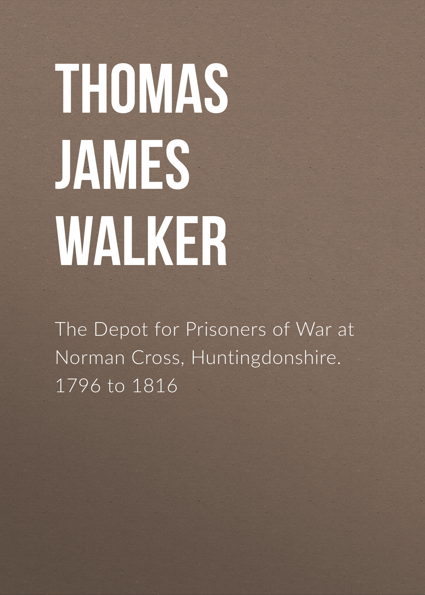 Thomas James Walker The Depot for Prisoners of War at Norman Cross, Huntingdonshire. 1796 to 1816 m weis t hickman the dragon at war