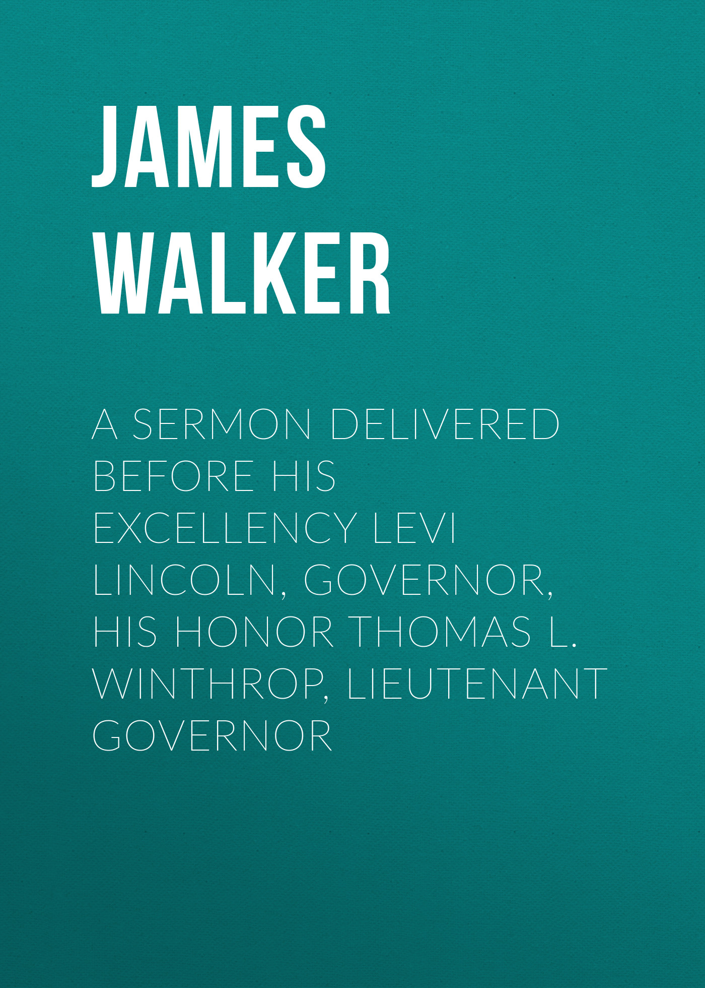 Фото - James Walker A Sermon Delivered before His Excellency Levi Lincoln, Governor, His Honor Thomas L. Winthrop, Lieutenant Governor samuel cooper a sermon preached before his excellency john hancock esq