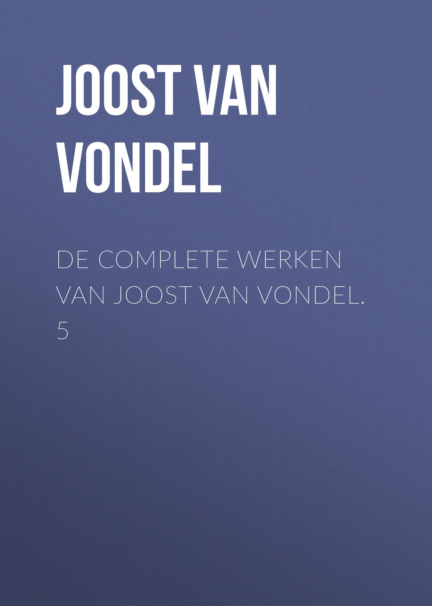 Joost van den Vondel De complete werken van Joost van Vondel. 5 joost van den vondel de complete werken van joost van vondel 3
