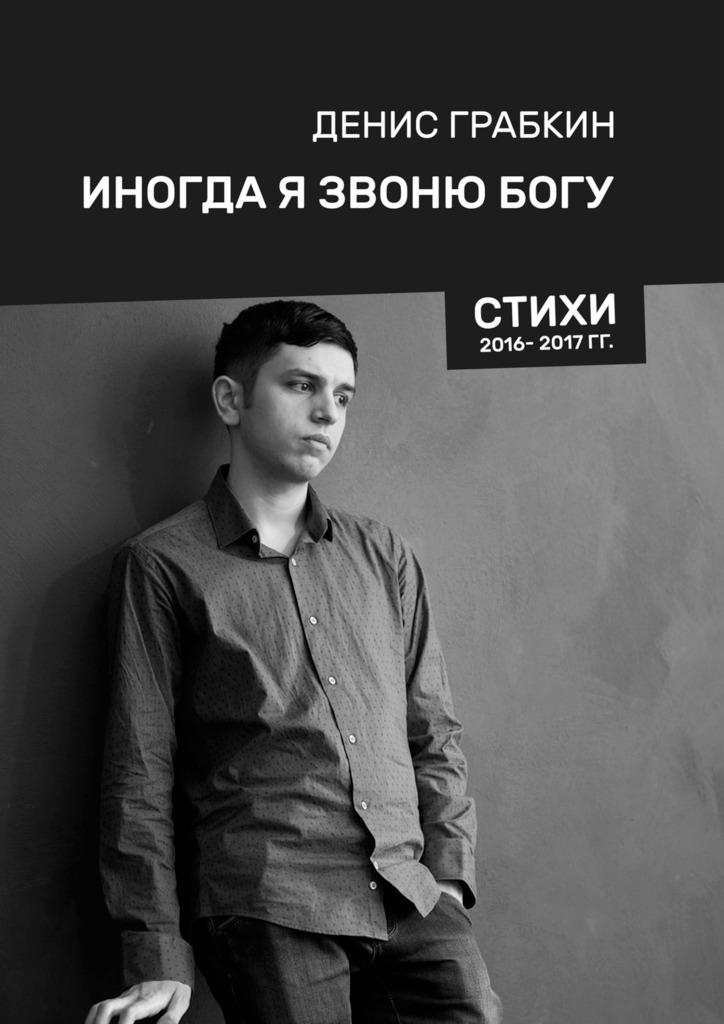 Денис Грабкин Иногда я звонюБогу. Стихи 2016—2017 гг. цена