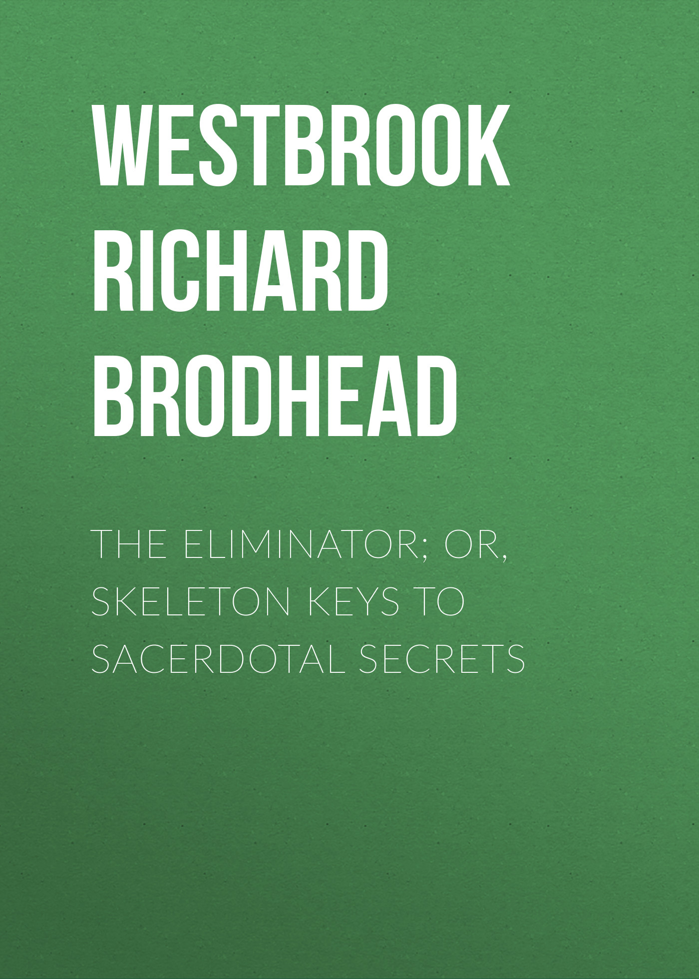 Westbrook Richard Brodhead The Eliminator; or, Skeleton Keys to Sacerdotal Secrets the little duke or richard the fearless