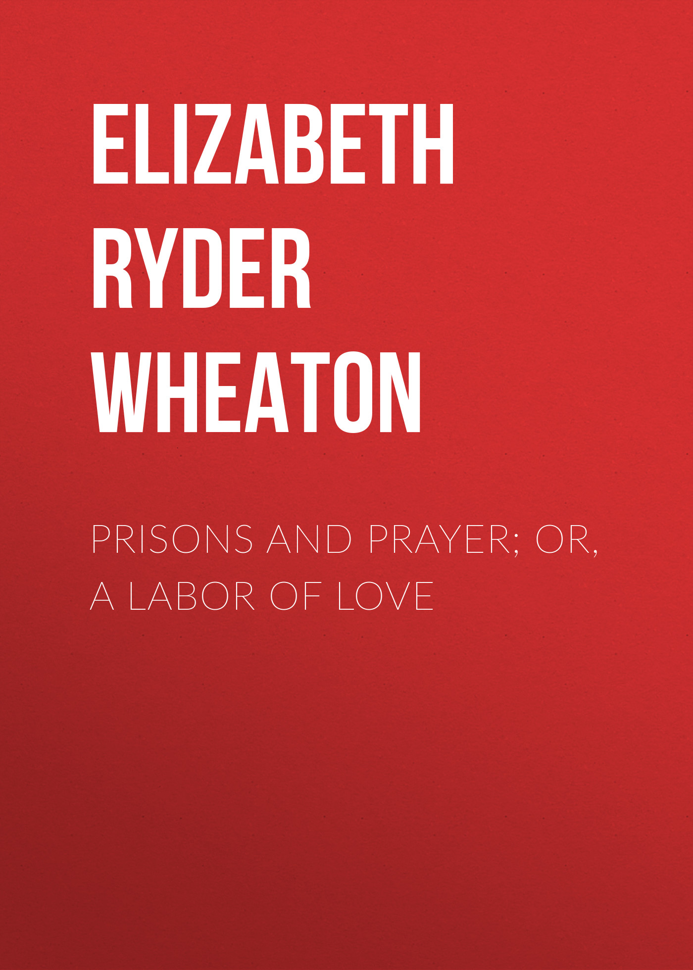 Elizabeth Ryder Wheaton Prisons and Prayer; Or, a Labor of Love