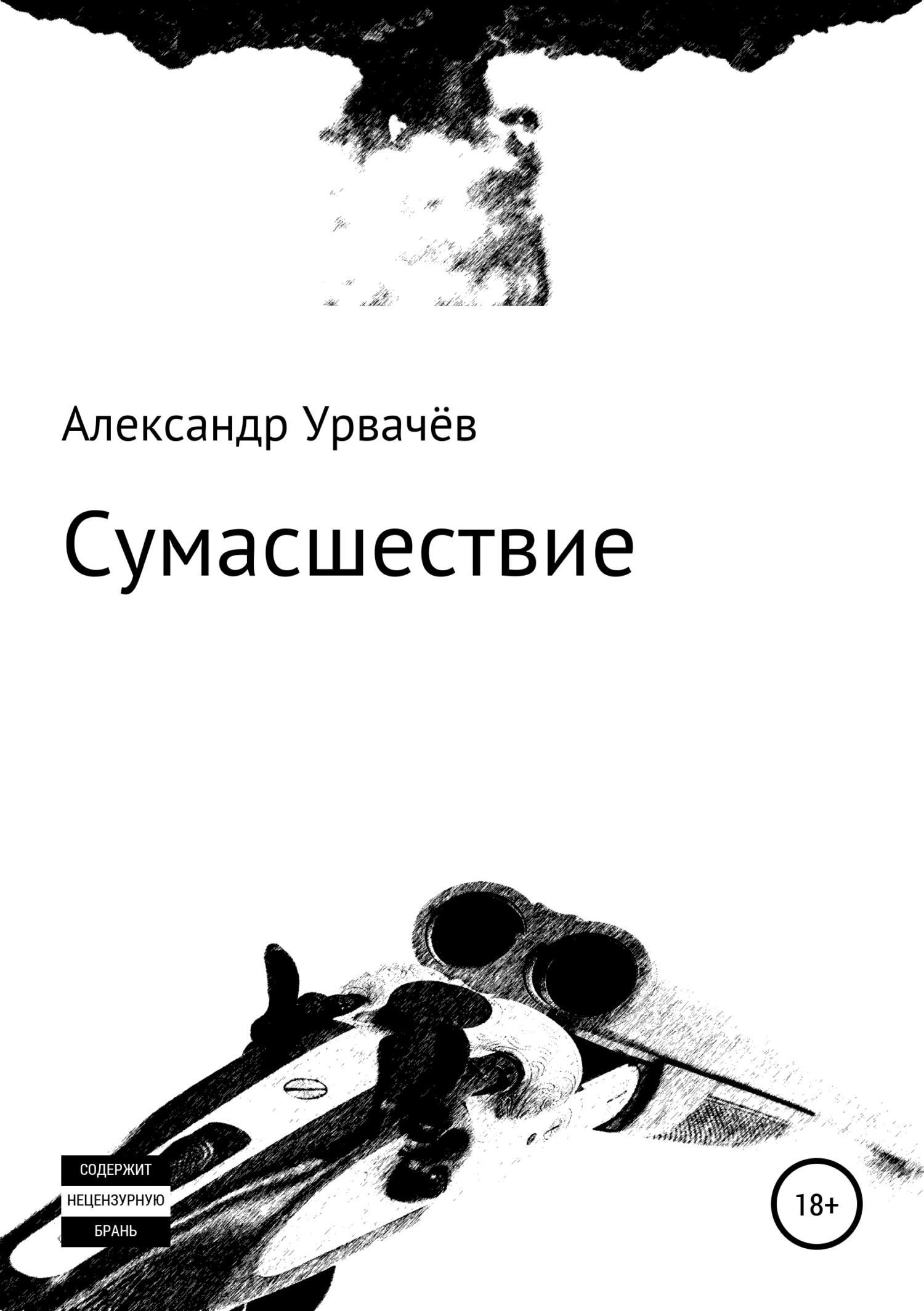 Александр Викторович Урвачёв Сумасшествие александр поцелуев мир изменился меняйтесь ивы