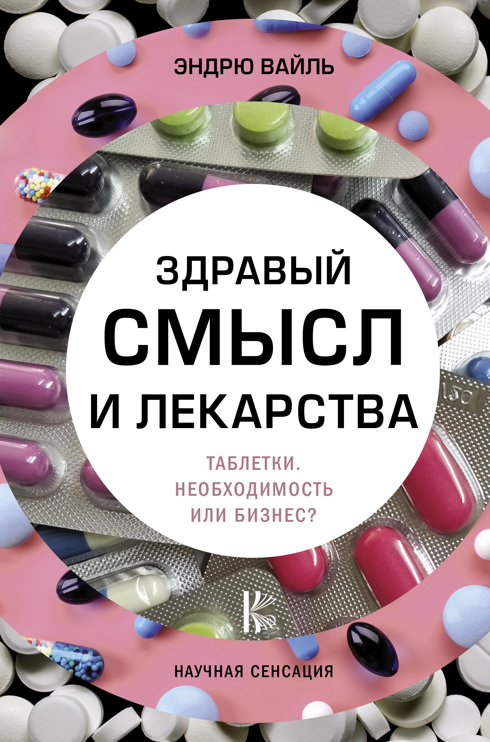 Эндрю Вайль, Александр Анваер «Здравый смысл и лекарства. Таблетки. Необходимость или бизнес?»