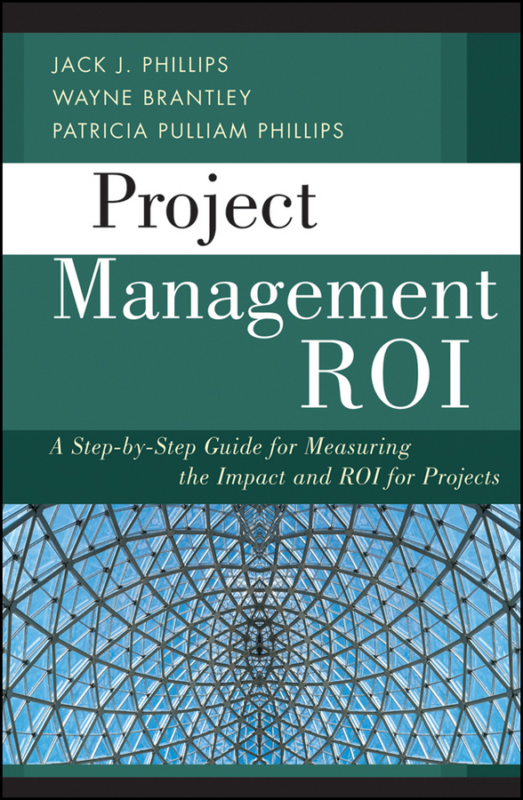 Wayne Brantley Project Management ROI. A Step-by-Step Guide for Measuring the Impact and ROI for Projects