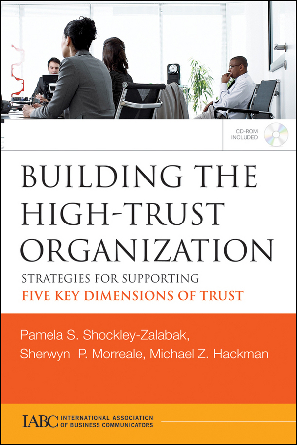 Sherwyn Morreale Building the High-Trust Organization. Strategies for Supporting Five Key Dimensions of Trust robert hurley f the decision to trust how leaders create high trust organizations