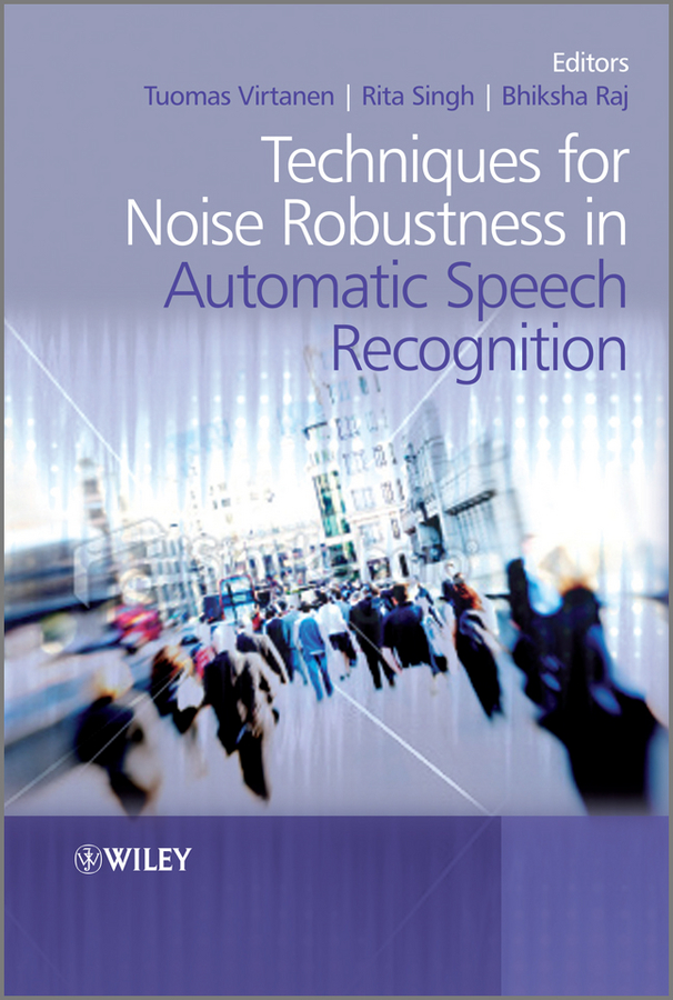 Tuomas Virtanen Techniques for Noise Robustness in Automatic Speech Recognition keshet joseph automatic speech and speaker recognition large margin and kernel methods