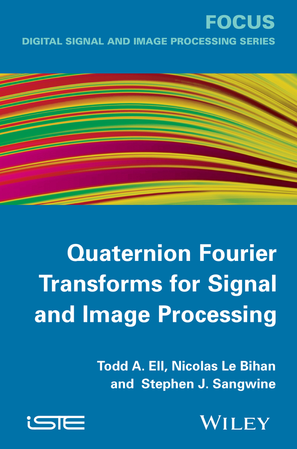 Stephen Sangwine J. Quaternion Fourier Transforms for Signal and Image Processing oge marques practical image and video processing using matlab