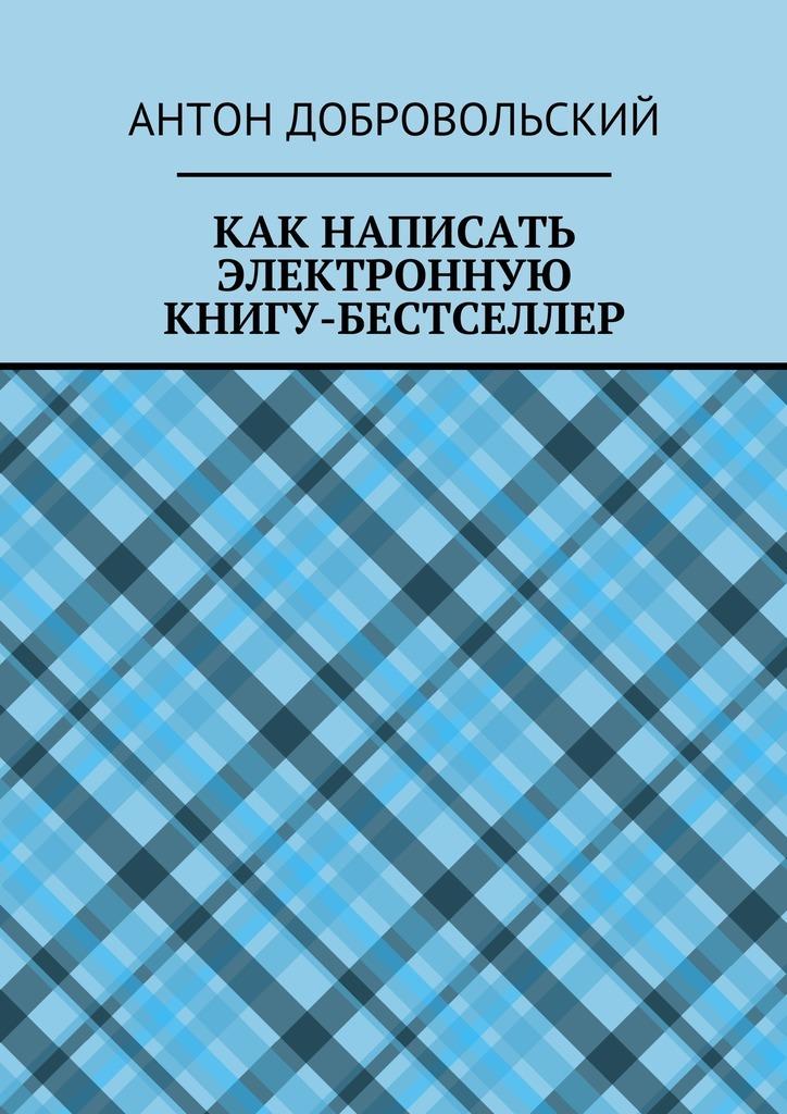 Антон Добровольский Как написать электронную книгу-бестселлер алексей номейн пять причин написать собственную электронную книгу