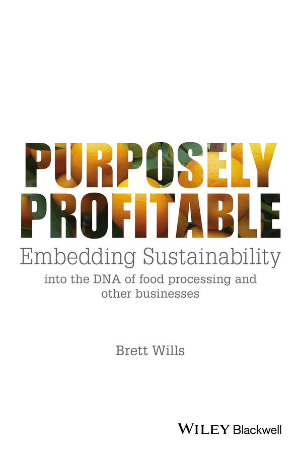 Brett Wills Purposely Profitable. Embedding Sustainability into the DNA of Food Processing and other Businesses rubén morawicki o handbook of sustainability for the food sciences